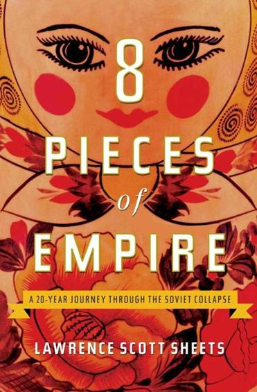 """8 Pieces of Empire: A 20-Year Journey Through the Soviet Collapse,"" by Lawrence Scott Sheets."
