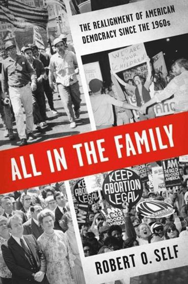 """All in the Family: The Realignment of American Democracy Since the 1960s"" by Robert O. Self"