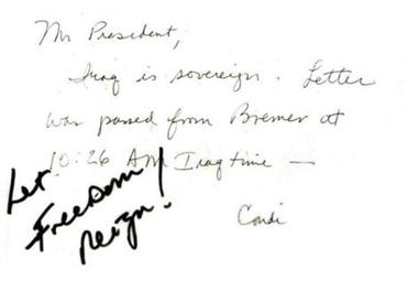 Handwritten note National Security Advisor Condoleezza Rice gave President Bush during a NATO meeting on June 28, 2004. �Mr. President, Iraq is sovereign. Letter was passed from Bremer at 10:26 a.m. Iraq time. Condi.� Bush added his own comment in black marker before passing the note on to British Prime Minister Tony Blair: �Let Freedom Reign.�