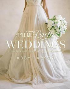 """Style Me Pretty Weddings: Inspiration and Ideas for an Unforgettable Celebration"" by Abby Larson."