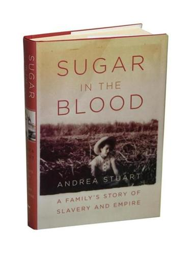 """Sugar In The Blood, A Family's Story of Slavery And Empire"" by Andrea Stuart"