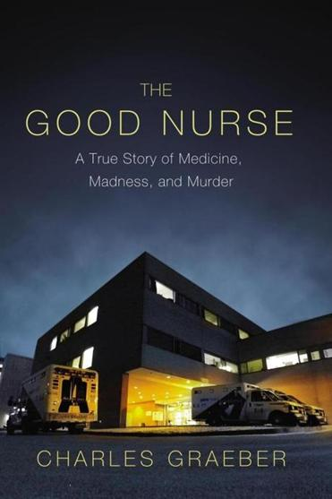 Charles Graeber tells the story of a nurse convicted of killing patients.