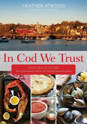 "Excerpted from ""In Cod We Trust: From Sea to Shore, the Celebrated Cuisine of Coastal Massachusetts,"" by Heather Atwood, copyright © 2015, Rowman & Littlefield. Reprinted by permission of the publisher, Globe Pequot, an imprint of Rowman & Littlefield."