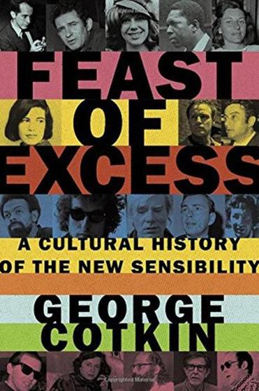 05book Feast of Excess: A Cultural History of the New Sensibility By George Cotkin Oxford University Press, 434 pp., $35