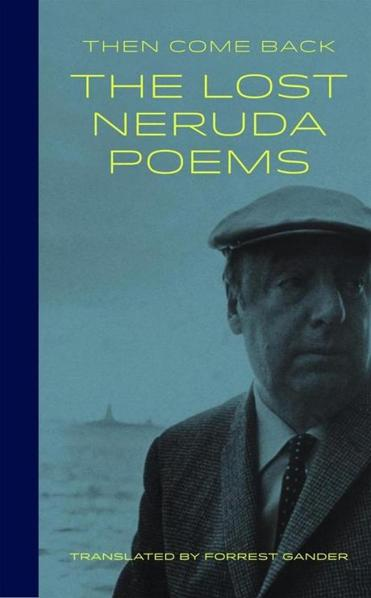 """Then Come Back, The Lost Neruda Poems"" translated by Forrest Gander."