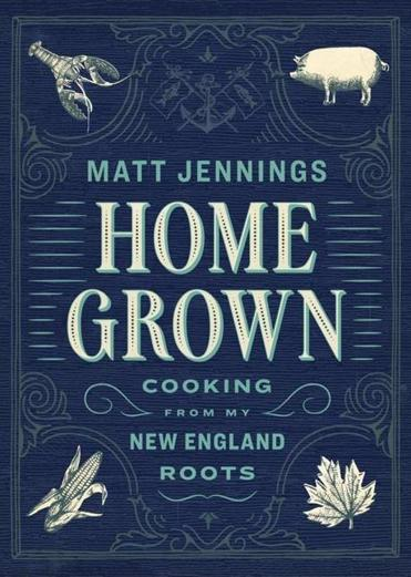 "Matt Jennings's new cookbook, ""Homegrown: Cooking From My New England Roots."""