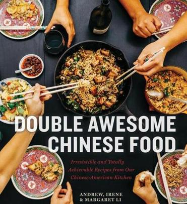 """Double Awesome Chinese Food: Irresistible and Totally Achievable Recipes from Our Chinese-American Kitchen,"" by Margaret Li, Irene Li, and Andrew Li © 2019 by Margaret Li, Irene Li, and Andrew Li."